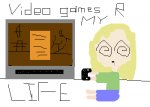 VIDEO GAMES R MY LIFE