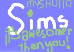 Sims... it'S awesomer then you... MYSHUNO!