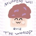 MUFFINS WILL RULE THE WORLD!!!!!!